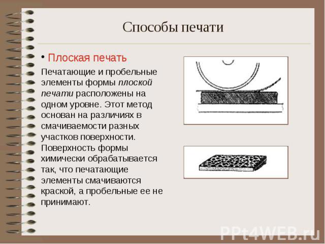 Плоская печать Печатающие и пробельные элементы формы плоской печати расположены на одном уровне. Этот метод основан на различиях в смачиваемости разных участков поверхности. Поверхность формы химически обрабатывается так, что печатающие элементы см…