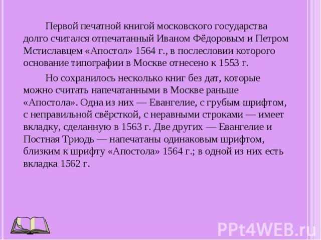 Первой печатной книгой московского государства долго считался отпечатанный Иваном Фёдоровым и Петром Мстиславцем «Апостол» 1564 г., в послесловии которого основание типографии в Москве отнесено к 1553 г. Но сохранилось несколько книг без дат, которы…