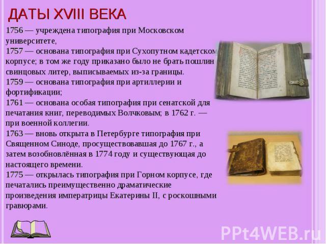 1756 — учреждена типография при Московском университете, 1757 — основана типография при Сухопутном кадетском корпусе; в том же году приказано было не брать пошлин с свинцовых литер, выписываемых из-за границы. 1759 — основана типография при артиллер…