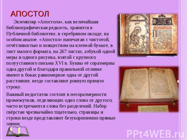 Экземпляр «Апостола», как величайшая библиографическая редкость, хранится в Публичной библиотеке, в серебряном окладе, на особом аналое. «Апостол» напечатан с чистотой, отчётливостью и изяществом на клееной бумаге, в лист малого формата, на 267 лист…