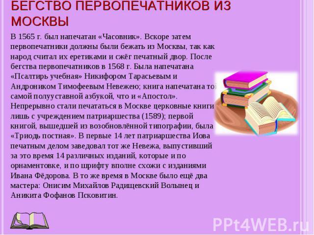 В 1565 г. был напечатан «Часовник». Вскоре затем первопечатники должны были бежать из Москвы, так как народ считал их еретиками и сжёг печатный двор. После бегства первопечатников в 1568 г. Была напечатана «Псалтирь учебная» Никифором Тарасьевым и А…