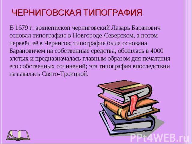 В 1679 г. архиепископ черниговский Лазарь Баранович основал типографию в Новгороде-Северском, а потом перевёл её в Чернигов; типография была основана Барановичем на собственные средства, обошлась в 4000 злотых и предназначалась главным образом для п…