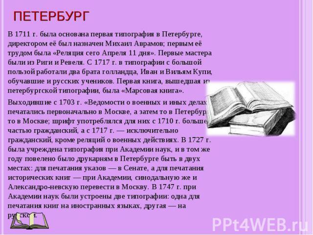 В 1711 г. была основана первая типография в Петербурге, директором её был назначен Михаил Аврамов; первым её трудом была «Реляция сего Апреля 11 дня». Первые мастера были из Риги и Ревеля. С 1717 г. в типографии с большой пользой работали два брата …