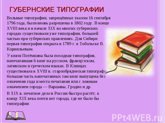 Вольные типографии, запрещённые указом 16 сентября 1796 года, были вновь разрешены в 1802 году. В конце XVIII века и в начале XIX во многих губернских городах существовали уже типографии, большей частью при губернских правлениях. Для Сибири первая т…