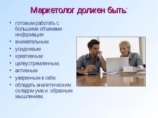 Маркетолог должен быть: готовым работать с большими объемами информации внимател