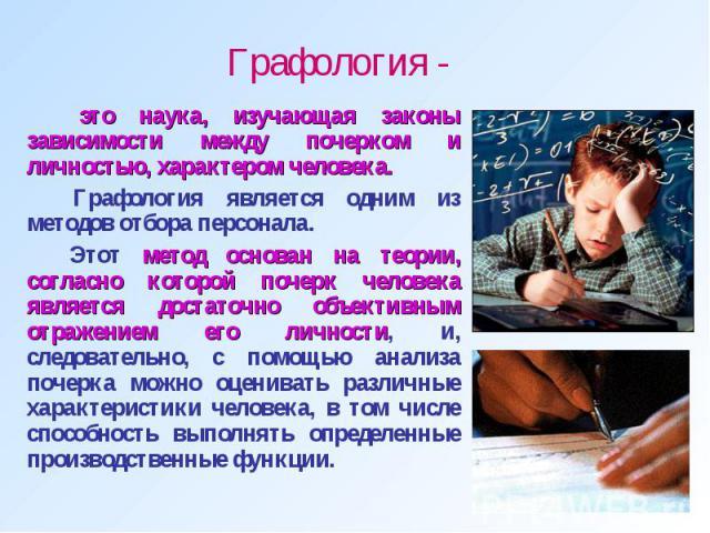 Графология - это наука, изучающая законы зависимости между почерком и личностью, характером человека. Графология является одним из методов отбора персонала. Этот метод основан на теории, согласно которой почерк человека является достаточно объективн…