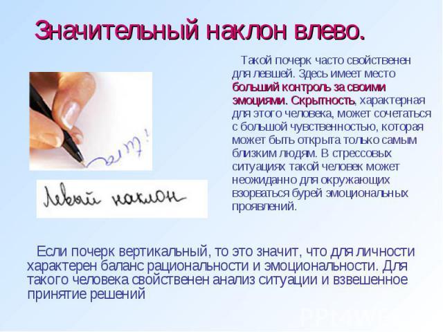 Значительный наклон влево. Такой почерк часто свойственен для левшей. Здесь имеет место больший контроль за своими эмоциями. Скрытность, характерная для этого человека, может сочетаться с большой чувственностью, которая может быть открыта только сам…
