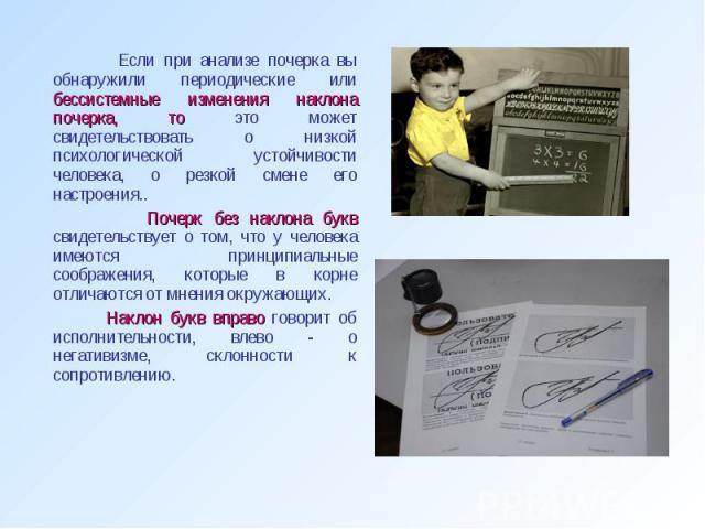 Если при анализе почерка вы обнаружили периодические или бессистемные изменения наклона почерка, то это может свидетельствовать о низкой психологической устойчивости человека, о резкой смене его настроения.. Почерк без наклона букв свидетельствует о…