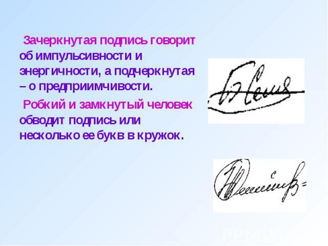 Зачеркнутая подпись говорит об импульсивности и энергичности, а подчеркнутая – о предприимчивости. Зачеркнутая подпись говорит об импульсивности и энергичности, а подчеркнутая – о предприимчивости. Робкий и замкнутый человек обводит подпись или неск…