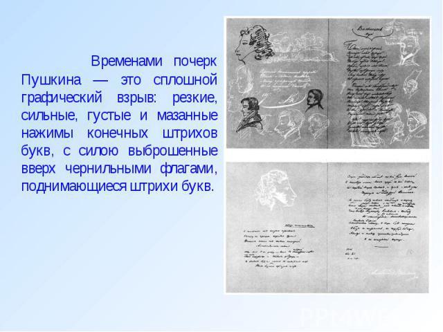 Временами почерк Пушкина — это сплошной графический взрыв: резкие, сильные, густые и мазанные нажимы конечных штрихов букв, с силою выброшенные вверх чернильными флагами, поднимающиеся штрихи букв. Временами почерк Пушкина — это сплошной графический…