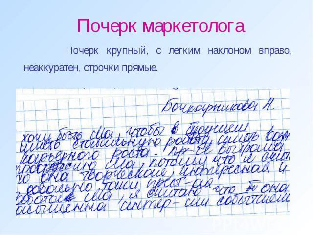 Почерк маркетолога Почерк крупный, с легким наклоном вправо, неаккуратен, строчки прямые.