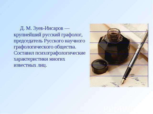 Д. М. Зуев-Инсаров — крупнейший русский графолог, председатель Русского научного графологического общества. Составил психографологические характеристики многих известных лиц.