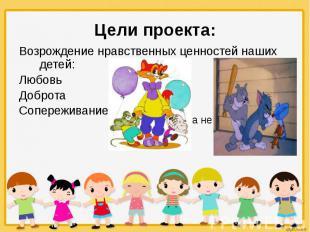 Цели проекта: Возрождение нравственных ценностей наших детей: Любовь Доброта Соп