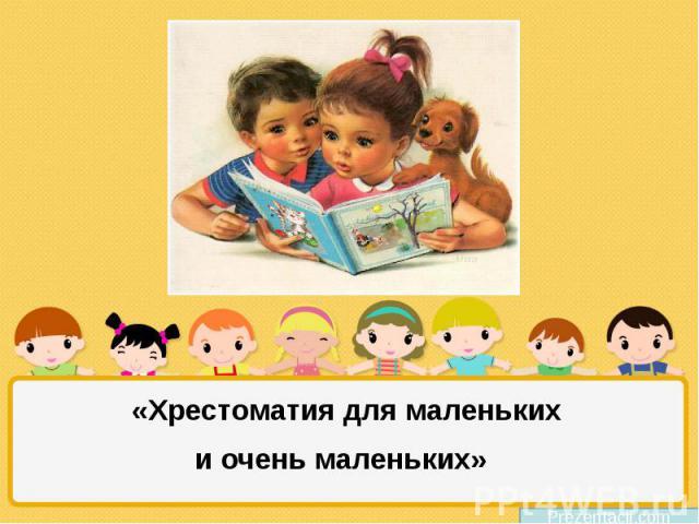 «Хрестоматия для маленьких и очень маленьких»