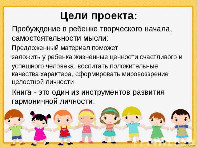Цели проекта: Пробуждение в ребенке творческого начала, самостоятельности мысли: Предложенный материал поможет заложить у ребенка жизненные ценности счастливого и успешного человека, воспитать положительные качества характера, сформировать мировоззр…