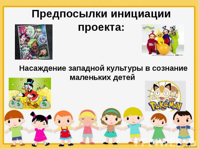Предпосылки инициации проекта: Насаждение западной культуры в сознание маленьких детей