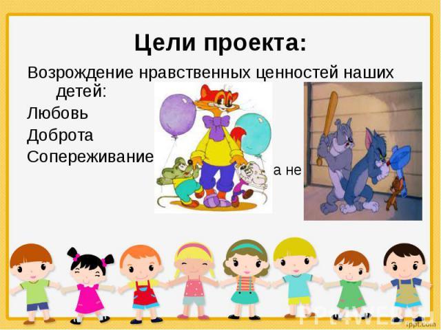 Цели проекта: Возрождение нравственных ценностей наших детей: Любовь Доброта Сопереживание