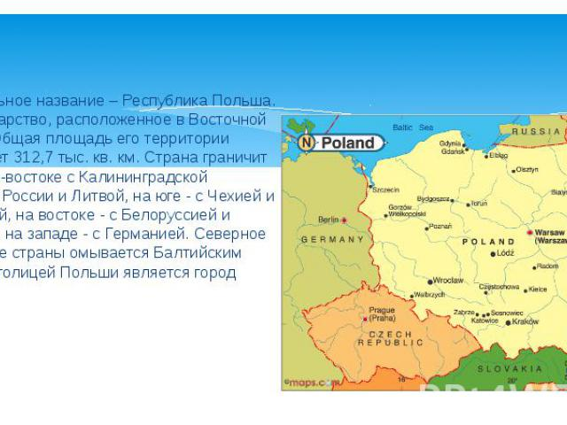 Официальное название – Республика Польша. Это государство, расположенное в Восточной Европе. Общая площадь его территории составляет 312,7 тыс. кв. км. Страна граничит на северо-востоке с Калининградской областью России и Литвой, на юге - с Чехией и…
