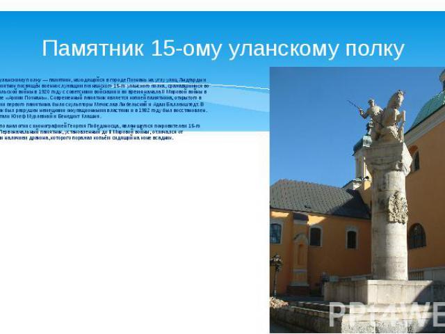 Памятник 15-ому уланскому полку Памятник 15-му уланскому полку— памятник, находящийся в городе Познань на углу улиц Людгарды и Падеревского. Памятник посвящён военнослужащим познанского 15-го уланского полка, сражавшимися во время советско-польской…