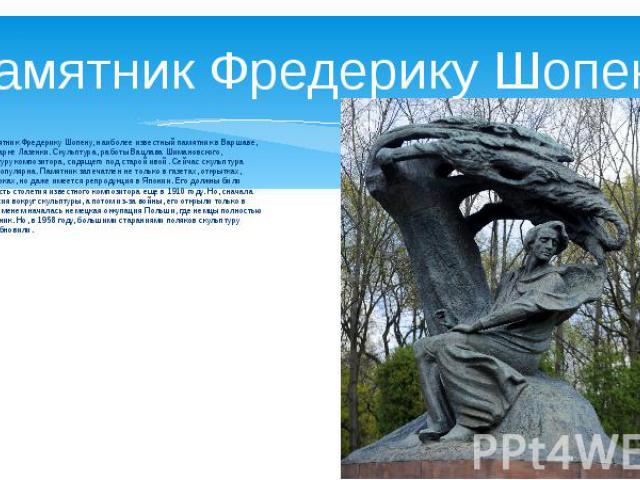 Памятник Фредерику Шопену Бронзовый памятник Фредерику Шопену, наиболее известный памятник в Варшаве, расположен в парке Лазенки. Скульптура, работы Вацлава Шимановского, изображает фигуру композитора, сидящего под старой ивой. Сейчас скульптура Шоп…