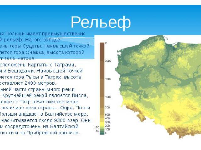 Территория Польши имеет преимущественно равнинный рельеф. На юго-западе расположены горы Судеты. Наивысшей точкой здесь является гора Снежка, высота которой составляет 1605 метров. На юге расположены Карпаты с Татрами, Бескидами и Бещадами. Наивысше…