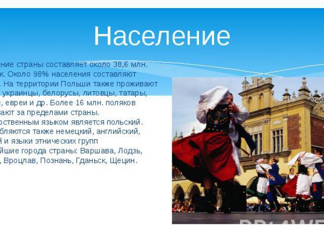 Население страны составляет около 38,6 млн. человек. Около 98% населения составляют поляки. На территории Польши также проживают немцы, украинцы, белорусы, литовцы, татары, армяне, евреи и др. Более 16 млн. поляков проживают за пределами страны. Гос…
