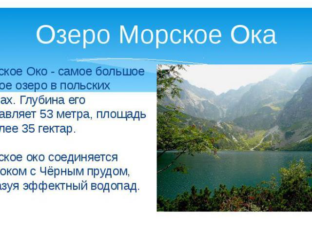 Озеро Морское Ока Морское Око - самое большое горное озеро в польских Татрах. Глубина его составляет 53 метра, площадь – более 35 гектар. Морское око соединяется протоком с Чёрным прудом, образуя эффектный водопад.