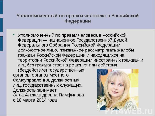 Уполномоченный по правам человека в Российской Федерации Уполномоченный по правам человека в Российской Федерации — назначенное Государственной Думой Федерального Собрания Российской Федерации должностное лицо, призванное рассматривать жалобы гражда…