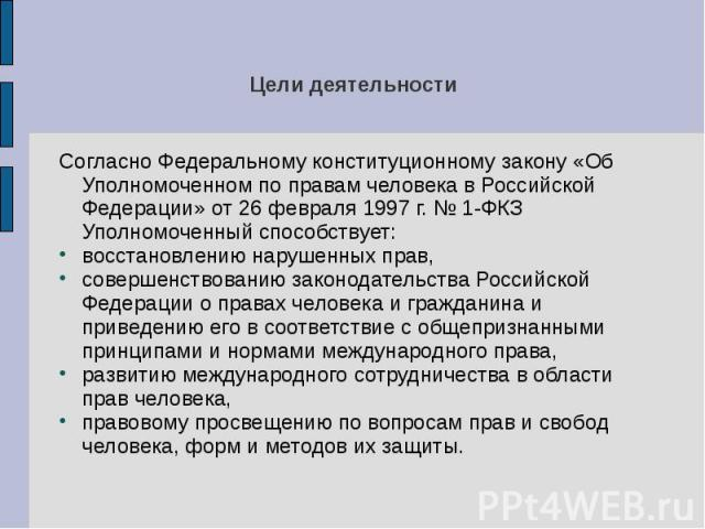 Цели деятельности Согласно Федеральному конституционному закону «Об Уполномоченном по правам человека в Российской Федерации» от 26 февраля 1997 г. № 1-ФКЗ Уполномоченный способствует: восстановлению нарушенных прав, совершенствованию законодательст…