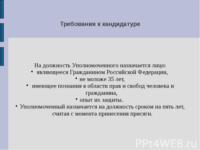Требования к кандидатуре На должность Уполномоченного назначается лицо: являющееся Гражданином Российской Федерации, не моложе 35 лет, имеющее познания в области прав и свобод человека и гражданина, опыт их защиты. Уполномоченный назначается на долж…