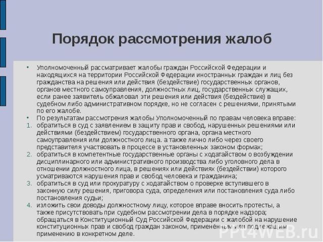 Порядок рассмотрения жалоб Уполномоченный рассматривает жалобы граждан Российской Федерации и находящихся на территории Российской Федерации иностранных граждан и лиц без гражданства на решения или действия (бездействие) государственных органов, орг…