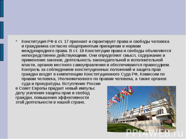 Конституция РФ в ст. 17 признает и гарантирует права и свободы человека и гражданина согласно общепринятым принципам и нормам международного права. В ст. 18 Конституции права и свободы объявляются непосредственно действующими. Они определяют смысл, …