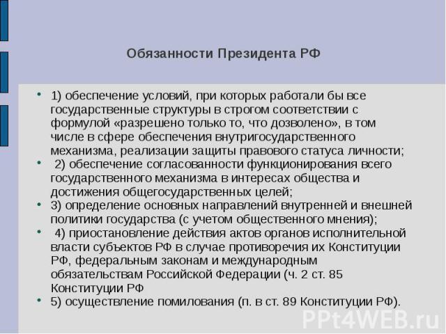 Обязанности Президента РФ 1) обеспечение условий, при которых работали бы все государственные структуры в строгом соответствии с формулой «разрешено только то, что дозволено», в том числе в сфере обеспечения внутригосударственного механизма, реализа…