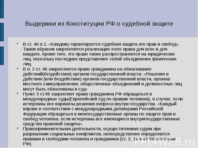 Выдержки из Конституции РФ о судебной защите В ст. 46 п.1. «Каждому гарантируется судебная защита его прав и свобод». Таким образом закрепляется реализация этого права для всех и для каждого. Кроме того, это право также распространяется на юридическ…