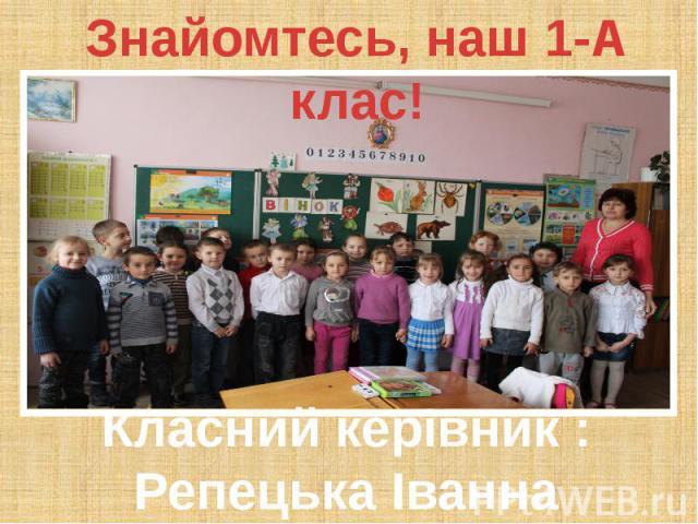 Знайомтесь, наш 1-А клас! Класний керівник : Репецька Іванна Йосипівна