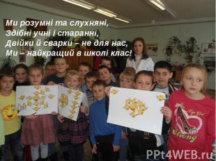 Ми розумні та слухняні, Здібні учні і старанні, Двійки й сварки – не для нас, Ми