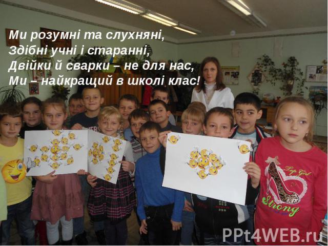 Ми розумні та слухняні, Здібні учні і старанні, Двійки й сварки – не для нас, Ми – найкращий в школі клас!
