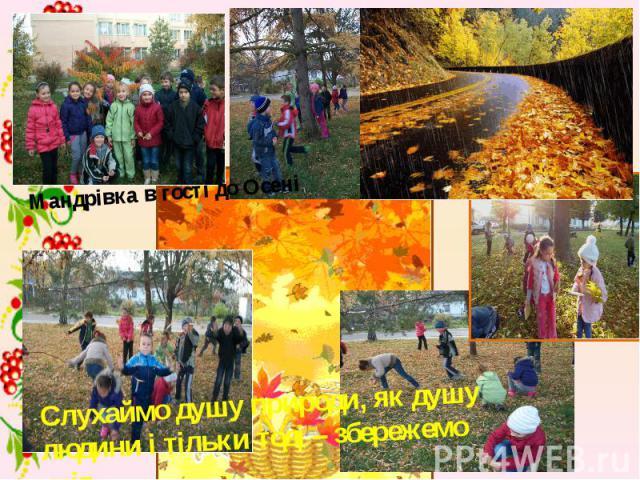 Мандрівка в гості до Осені Слухаймо душу природи, як душу людини і тільки тоді – збережемо світ