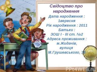 Свідоцтво про народження Дата народження : 1вересня Рік народження : 2011 Батьки