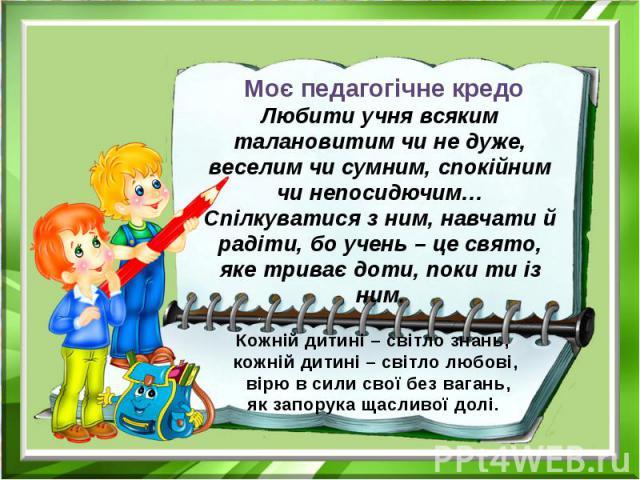 Моє педагогічне кредо Любити учня всяким талановитим чи не дуже, веселим чи сумним, спокійним чи непосидючим… Спілкуватися з ним, навчати й радіти, бо учень – це свято, яке триває доти, поки ти із ним. Кожній дитині – світло знань, кожній дитині – с…