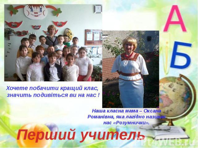 Хочете побачити кращий клас, значить подивіться ви на нас ! Наша класна мама – Оксана Романівна, яка лагідно називає нас «Розумнички». Перший учитель