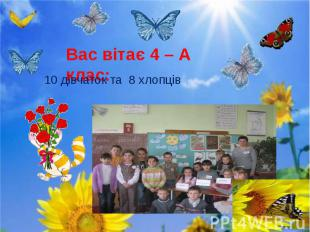 Вас вітає 4 – А клас: 10 дівчаток та 8 хлопців