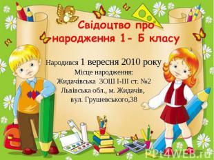 Свідоцтво про народження 1- Б класу Народився 1 вересня 2010 року Місце народжен