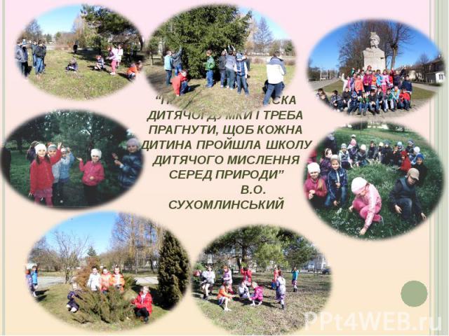 """""""Природа – колиска дитячої думки і треба прагнути, щоб кожна дитина пройшла школу дитячого мислення серед природи"""" В.О. Сухомлинський"""