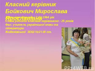 Класний керівник Бойкович Мирослава Ярославівна Дата народження : 7.02.1964 рік