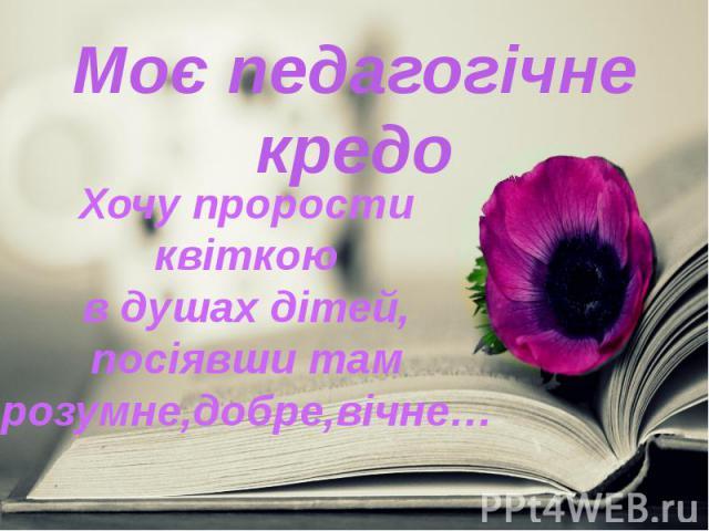 Моє педагогічне кредо Хочу прорости квіткою в душах дітей, посіявши там розумне,добре,вічне…
