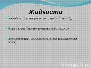 Жидкости проводники (растворы кислот, щелочей и солей); диэлектрики (дистиллиров