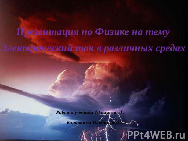 Презентация по Физике на тему Электрический ток в различных средах Работа ученика 10 класса «Г» Коровкина Владислава