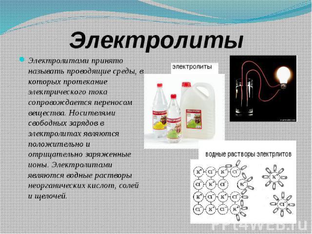 Электролиты Электролитами принято называть проводящие среды, в которых протекание электрического тока сопровождается переносом вещества. Носителями свободных зарядов в электролитах являются положительно и отрицательно заряженные ионы. Электролитами …