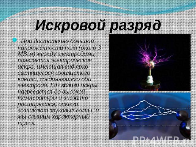 Искровой разряд При достаточно большой напряженности поля (около 3 МВ/м) между электродами появляется электрическая искра, имеющая вид ярко светящегося извилистого канала, соединяющего оба электрода. Газ вблизи искры нагревается до высокой температу…